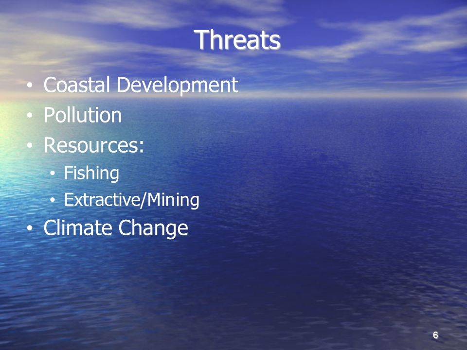 Threats Threats Coastal Development Pollution Resources: Fishing Extractive/Mining Climate Change 6