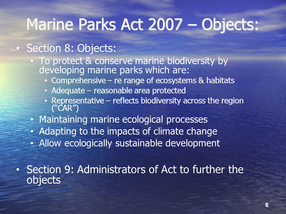 Marine Parks Act 2007 – Objects: Section 8: Objects: To protect & conserve marine biodiversity by developing marine parks which are: Comprehensive – re range of ecosystems & habitats Adequate – reasonable area protected Representative – reflects biodiversity across the region (CAR) Maintaining marine ecological processes Adapting to the impacts of climate change Allow ecologically sustainable development Section 9: Administrators of Act to further the objects 8