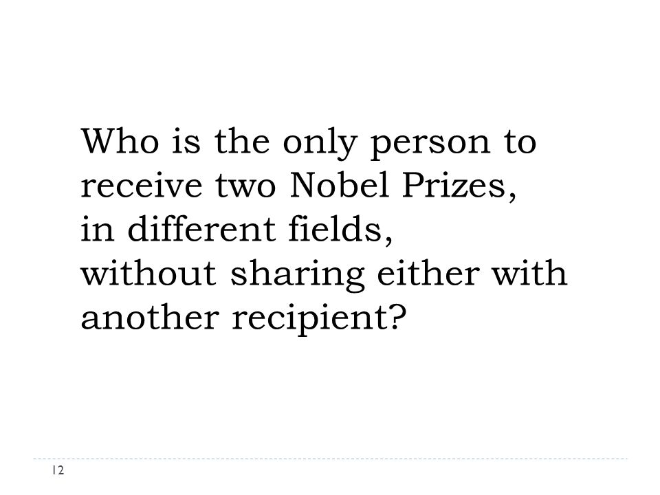 Who is the only person to receive two Nobel Prizes, in different fields, without sharing either with another recipient.