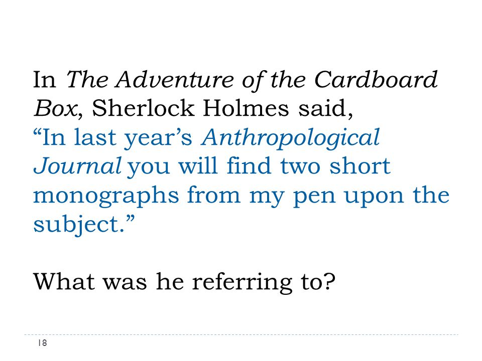 In The Adventure of the Cardboard Box, Sherlock Holmes said, In last years Anthropological Journal you will find two short monographs from my pen upon the subject.