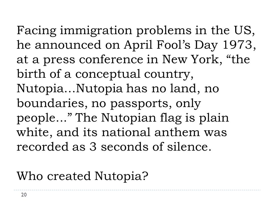 Facing immigration problems in the US, he announced on April Fools Day 1973, at a press conference in New York, the birth of a conceptual country, Nutopia...Nutopia has no land, no boundaries, no passports, only people...
