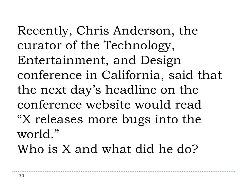 Recently, Chris Anderson, the curator of the Technology, Entertainment, and Design conference in California, said that the next days headline on the conference website would read X releases more bugs into the world.