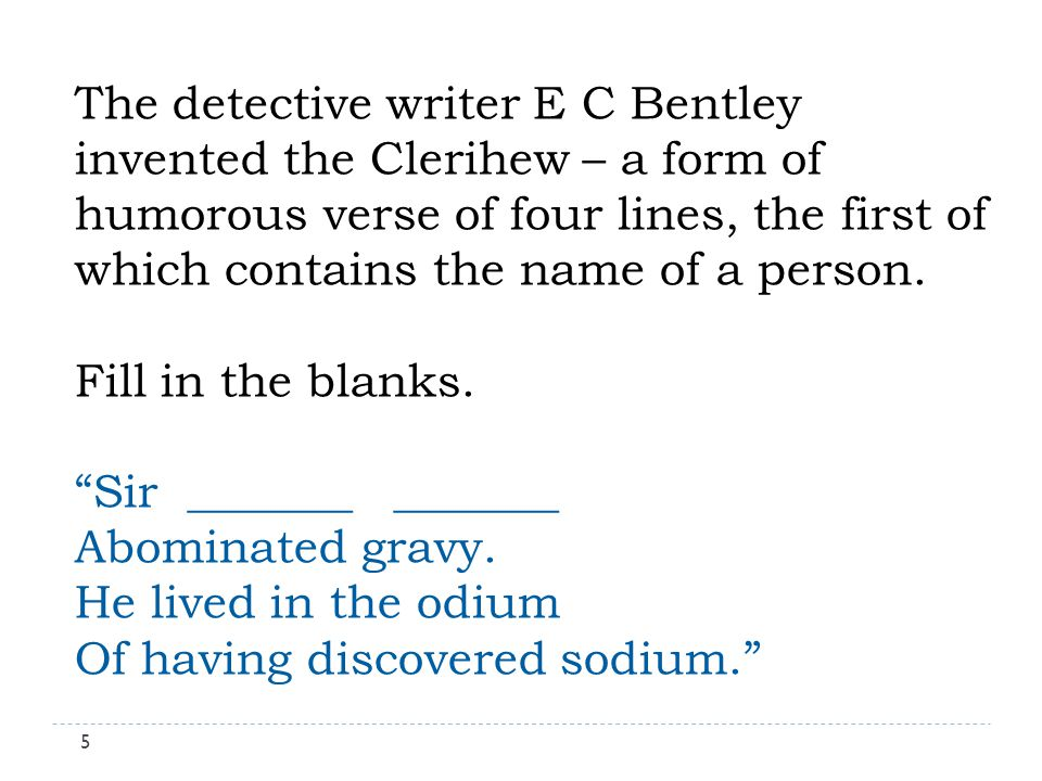 The detective writer E C Bentley invented the Clerihew – a form of humorous verse of four lines, the first of which contains the name of a person.