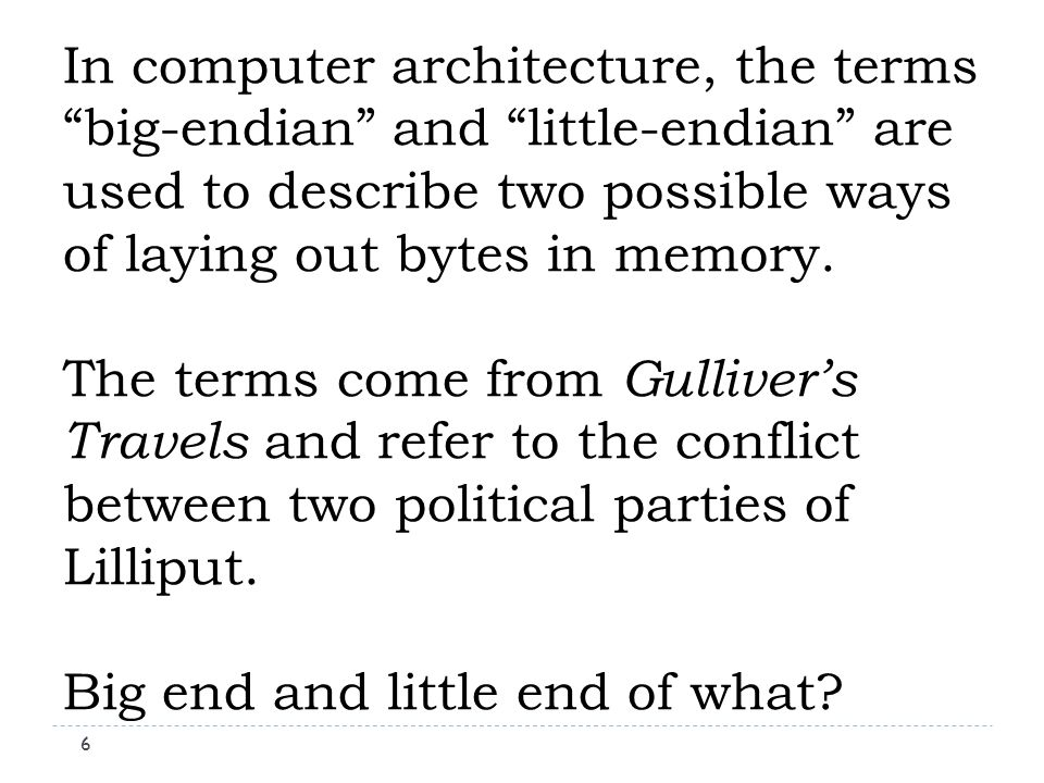 In computer architecture, the terms big-endian and little-endian are used to describe two possible ways of laying out bytes in memory.