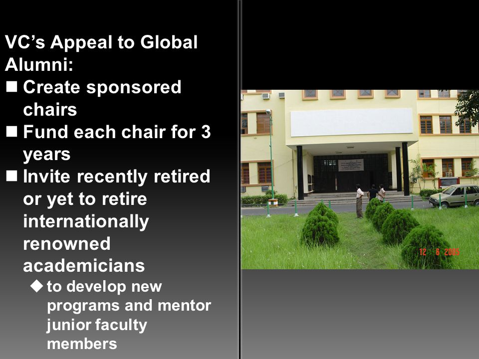 VCs Appeal to Global Alumni: Create sponsored chairs Fund each chair for 3 years Invite recently retired or yet to retire internationally renowned aca