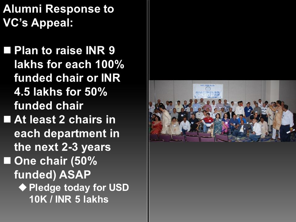 Alumni Response to VCs Appeal: Plan to raise INR 9 lakhs for each 100% funded chair or INR 4.5 lakhs for 50% funded chair At least 2 chairs in each department in the next 2-3 years One chair (50% funded) ASAP Pledge today for USD 10K / INR 5 lakhs