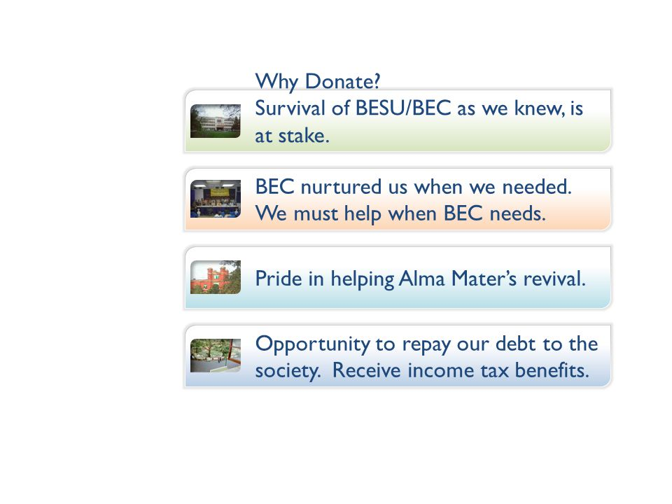 Why Donate? Survival of BESU/BEC as we knew, is at stake. BEC nurtured us when we needed. We must help when BEC needs. Pride in helping Alma Maters re