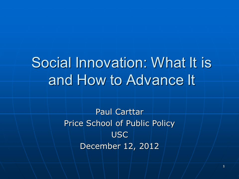 1 Social Innovation: What It is and How to Advance It Paul Carttar Price School of Public Policy USC December 12, 2012