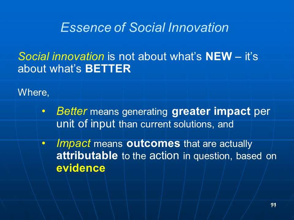11 Essence of Social Innovation Social innovation is not about whats NEW – its about whats BETTER Where, Better means generating greater impact per un