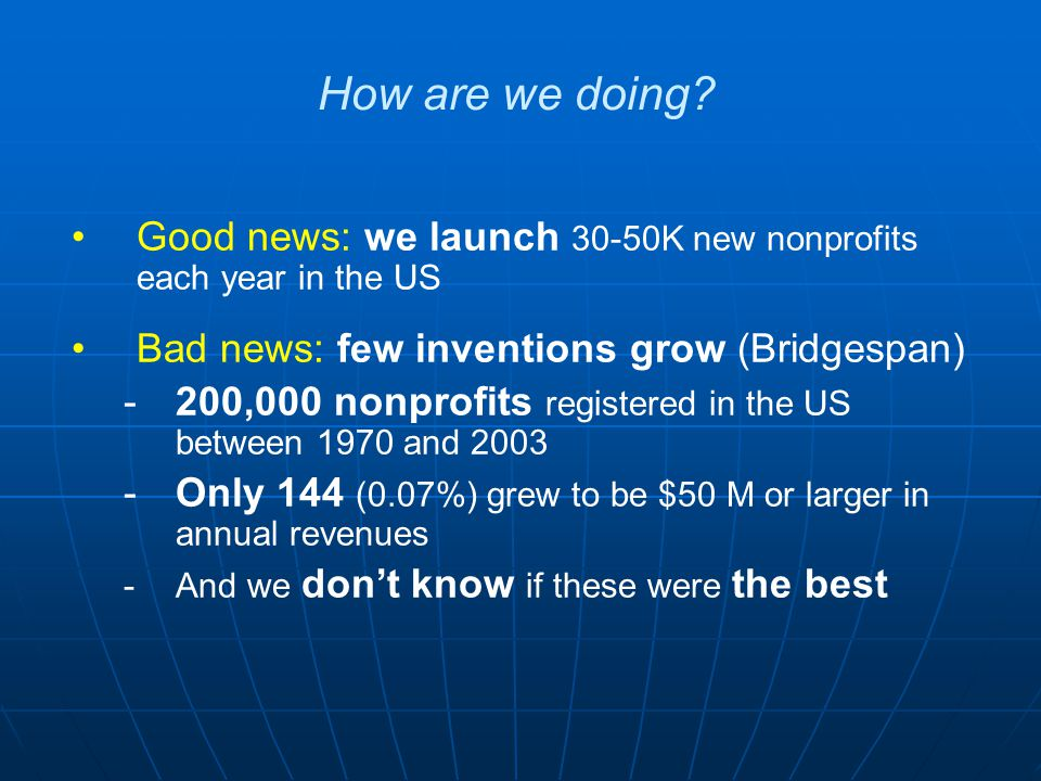 Good news: we launch 30-50K new nonprofits each year in the US Bad news: few inventions grow (Bridgespan) -200,000 nonprofits registered in the US bet