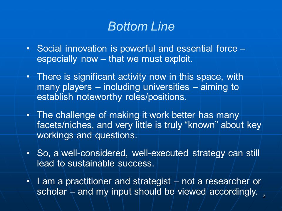 2 Social innovation is powerful and essential force – especially now – that we must exploit. There is significant activity now in this space, with man