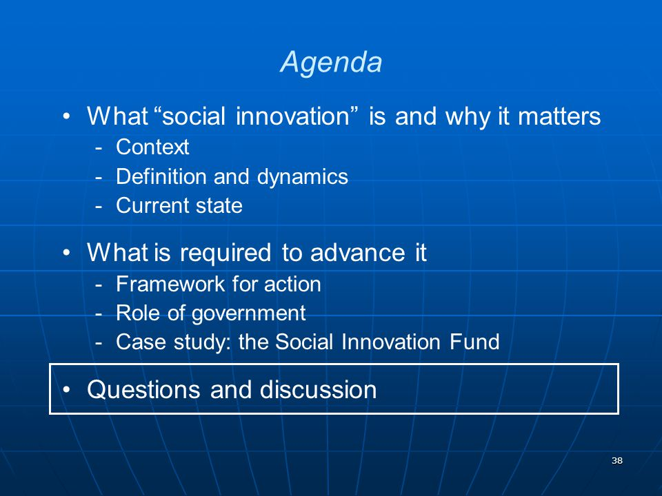 38 What social innovation is and why it matters ­Context ­Definition and dynamics ­Current state What is required to advance it ­Framework for action