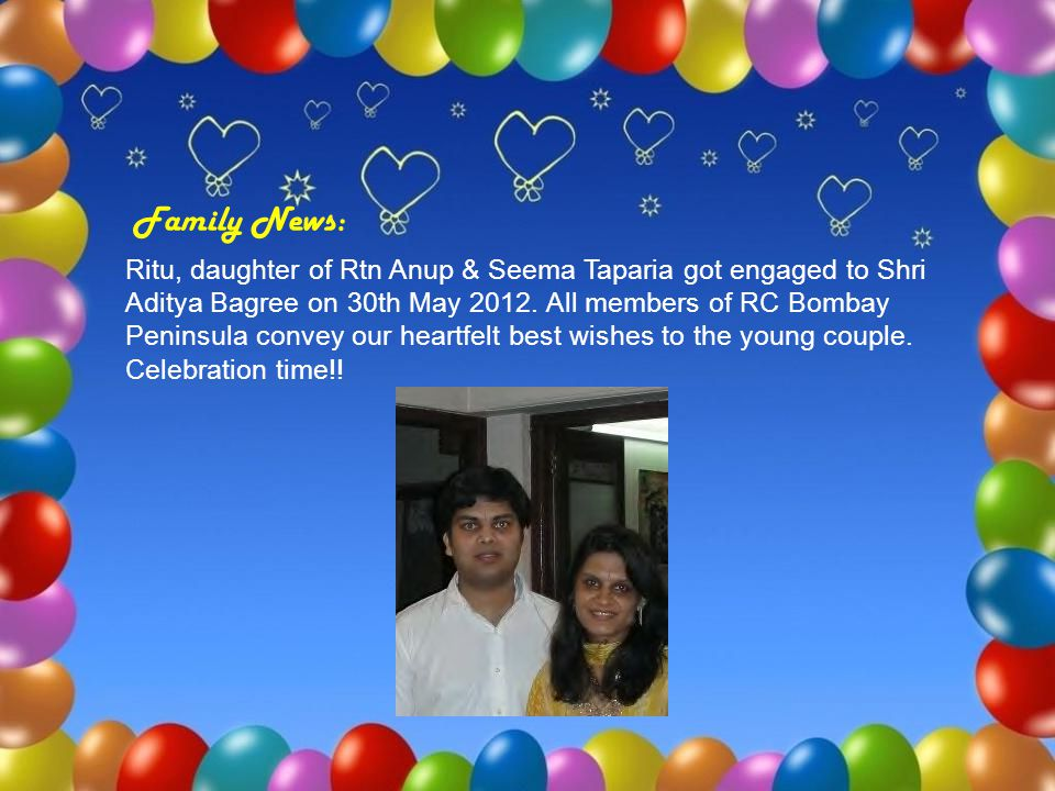 Family News: Ritu, daughter of Rtn Anup & Seema Taparia got engaged to Shri Aditya Bagree on 30th May 2012. All members of RC Bombay Peninsula convey