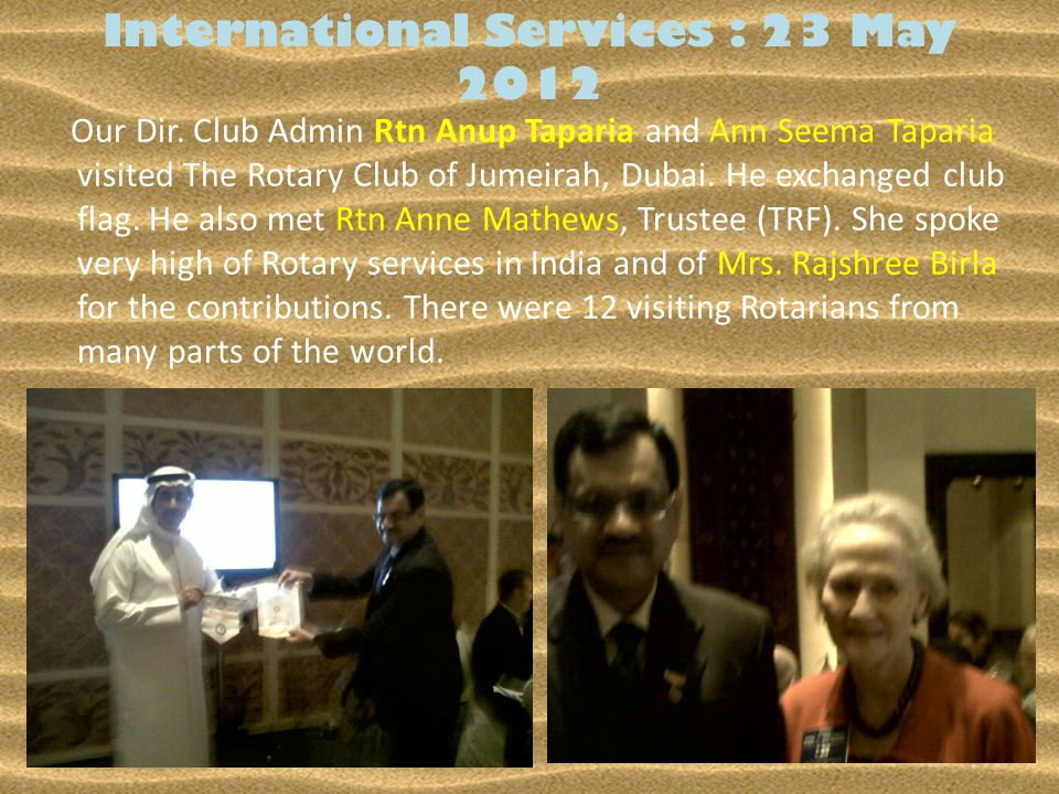 International Services : 23 May 2012 Our Dir. Club Admin Rtn Anup Taparia and Ann Seema Taparia visited The Rotary Club of Jumeirah, Dubai. He exchang