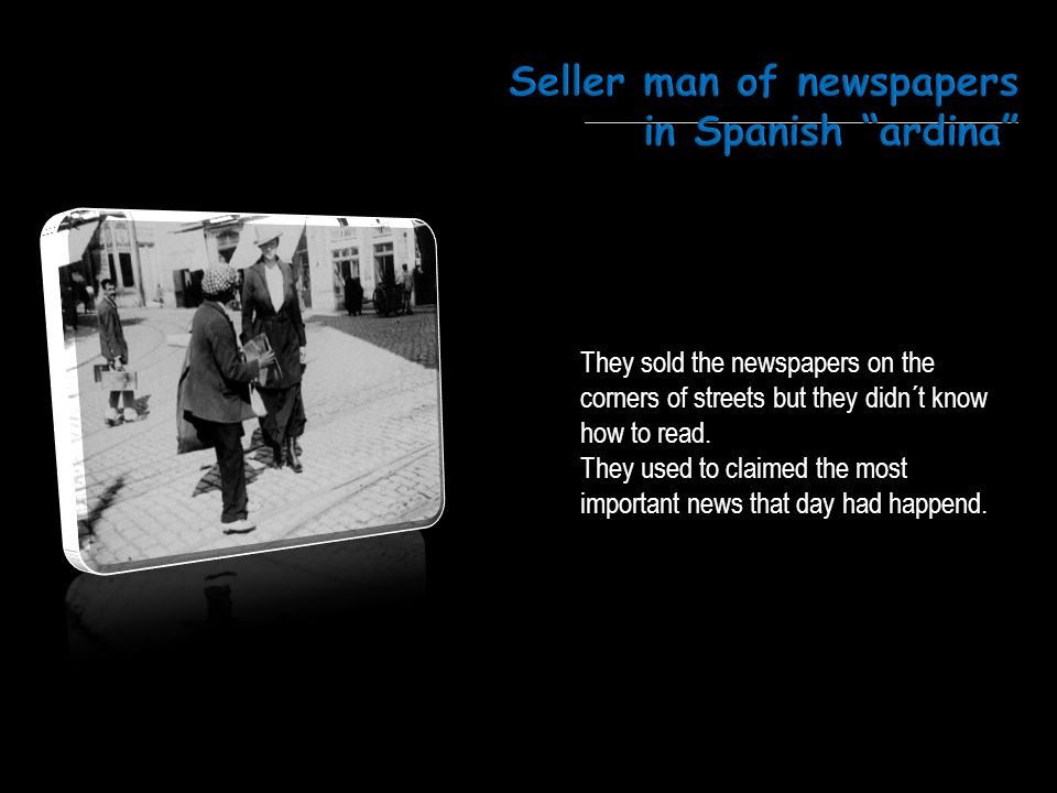 They sold the newspapers on the corners of streets but they didn´t know how to read. They used to claimed the most important news that day had happend