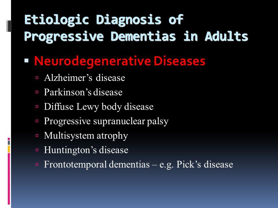 Etiologic Diagnosis of Progressive Dementias in Adults Neurodegenerative Diseases Alzheimers disease Parkinsons disease Diffuse Lewy body disease Prog