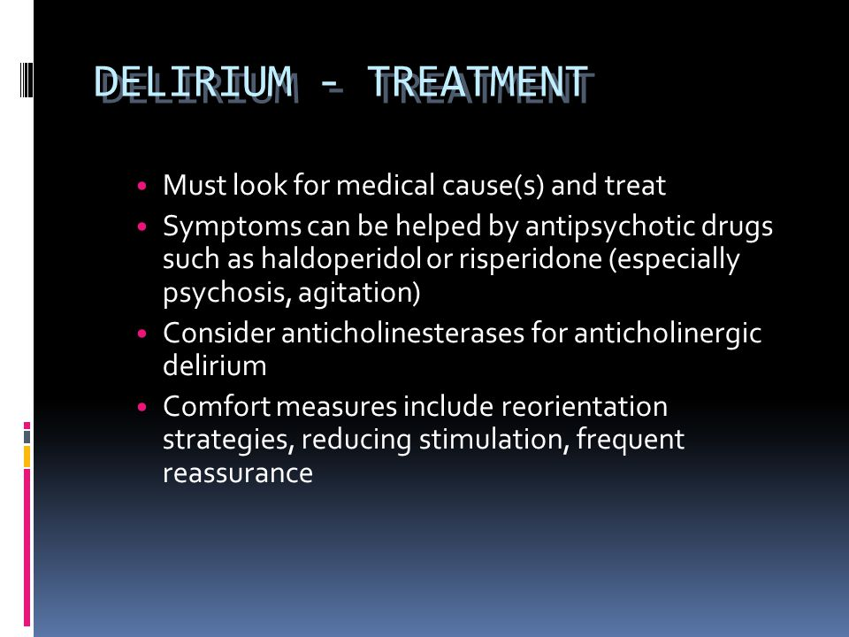 DELIRIUM - TREATMENT Must look for medical cause(s) and treat Symptoms can be helped by antipsychotic drugs such as haldoperidol or risperidone (espec