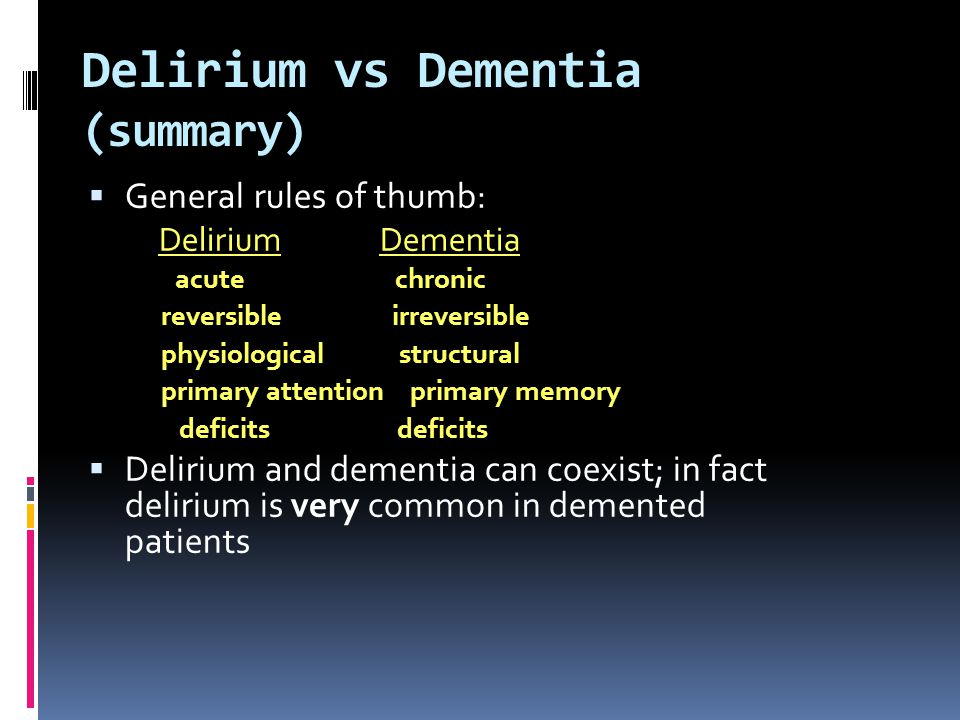 General rules of thumb: Delirium Dementia acute chronic reversible irreversible physiological structural primary attention primary memory deficits def