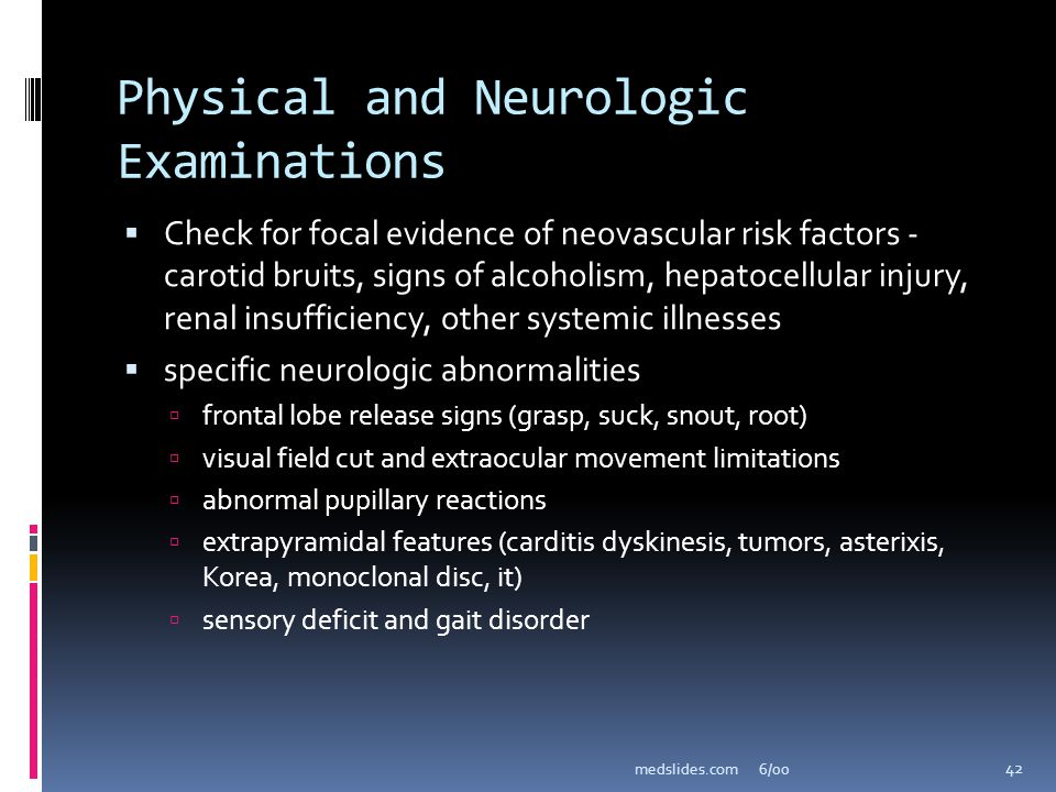 6/00medslides.com 42 Physical and Neurologic Examinations Check for focal evidence of neovascular risk factors - carotid bruits, signs of alcoholism,