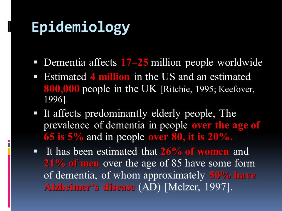 Epidemiology 17–25 Dementia affects 17–25 million people worldwide 4 million 800,000 Estimated 4 million in the US and an estimated 800,000 people in