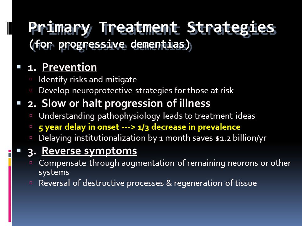 Primary Treatment Strategies (for progressive dementias) 1. Prevention Identify risks and mitigate Develop neuroprotective strategies for those at ris