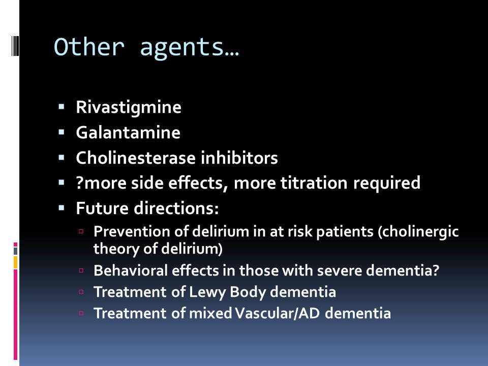 Other agents… Rivastigmine Galantamine Cholinesterase inhibitors ?more side effects, more titration required Future directions: Prevention of delirium