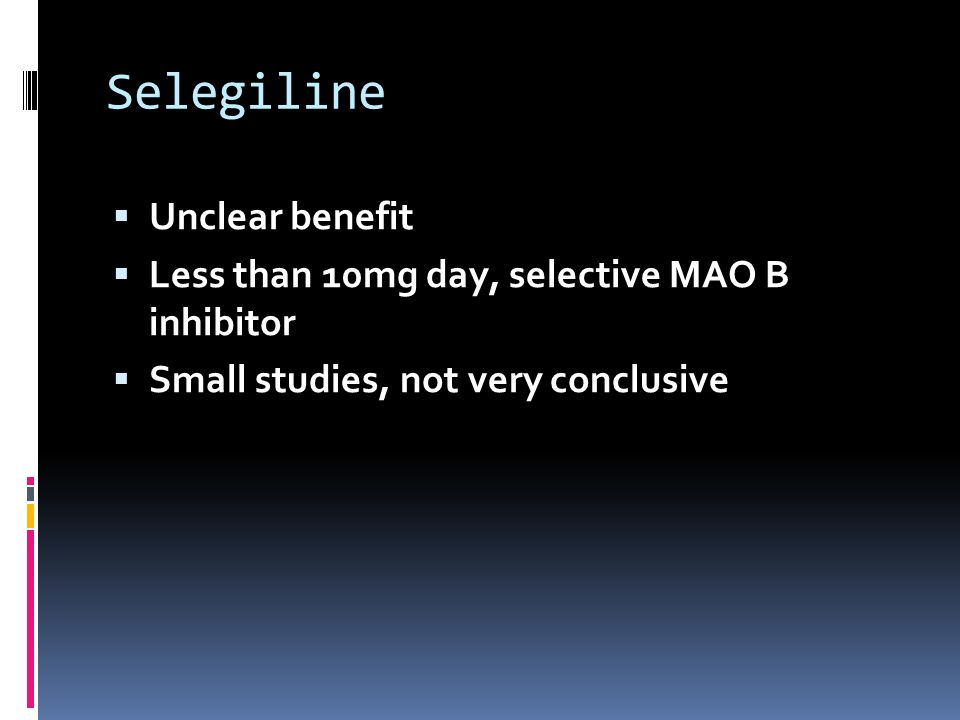 Selegiline Unclear benefit Less than 10mg day, selective MAO B inhibitor Small studies, not very conclusive