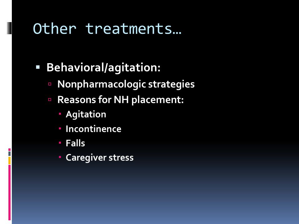 Other treatments… Behavioral/agitation: Nonpharmacologic strategies Reasons for NH placement: Agitation Incontinence Falls Caregiver stress