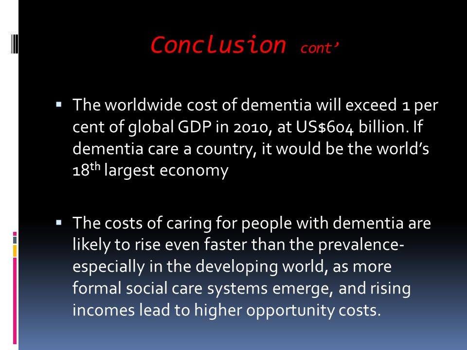 Conclusion cont The worldwide cost of dementia will exceed 1 per cent of global GDP in 2010, at US$604 billion. If dementia care a country, it would b
