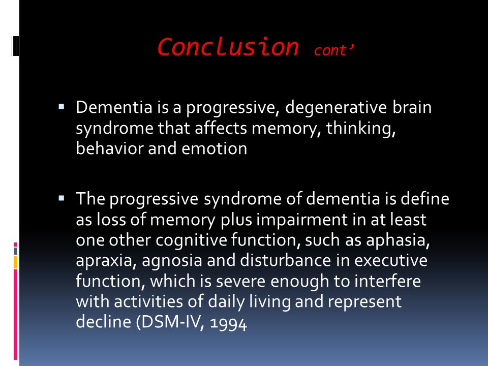 Conclusion cont Dementia is a progressive, degenerative brain syndrome that affects memory, thinking, behavior and emotion The progressive syndrome of