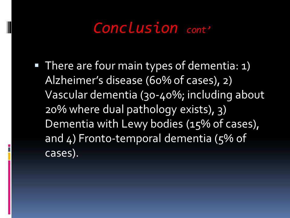 Conclusion cont There are four main types of dementia: 1) Alzheimers disease (60% of cases), 2) Vascular dementia (30-40%; including about 20% where d