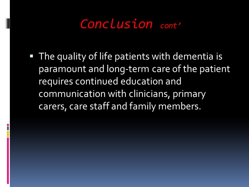 Conclusion cont The quality of life patients with dementia is paramount and long-term care of the patient requires continued education and communicati