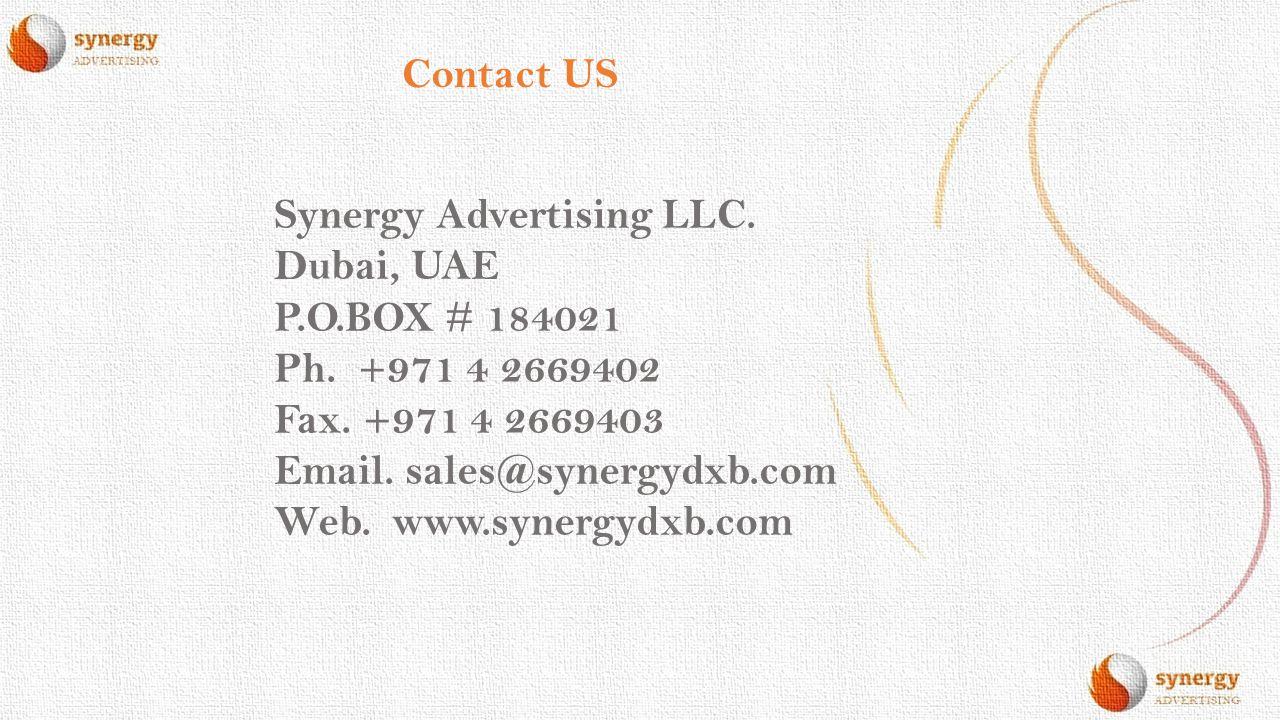 Contact US Synergy Advertising LLC. Dubai, UAE P.O.BOX # 184021 Ph. +971 4 2669402 Fax. +971 4 2669403 Email. sales@synergydxb.com Web. www.synergydxb