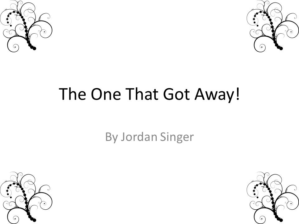 The One That Got Away! By Jordan Singer