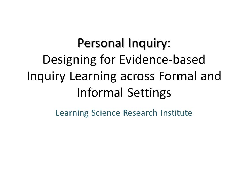 Personal Inquiry Personal Inquiry: Designing for Evidence-based Inquiry Learning across Formal and Informal Settings Learning Science Research Institute
