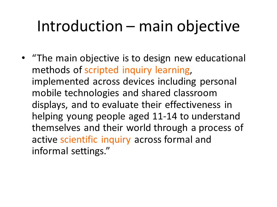 Introduction – main objective The main objective is to design new educational methods of scripted inquiry learning, implemented across devices including personal mobile technologies and shared classroom displays, and to evaluate their effectiveness in helping young people aged 11-14 to understand themselves and their world through a process of active scientific inquiry across formal and informal settings.