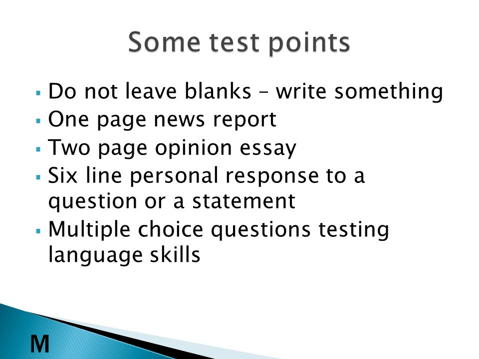 Do not leave blanks – write something One page news report Two page opinion essay Six line personal response to a question or a statement Multiple choice questions testing language skills M