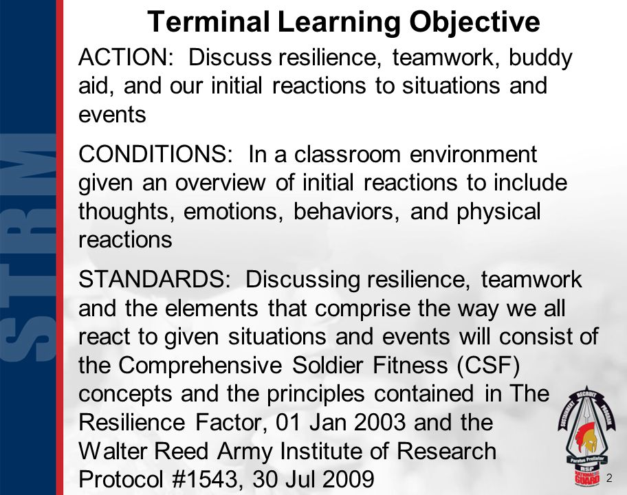 2 Terminal Learning Objective ACTION: Discuss resilience, teamwork, buddy aid, and our initial reactions to situations and events CONDITIONS: In a classroom environment given an overview of initial reactions to include thoughts, emotions, behaviors, and physical reactions STANDARDS: Discussing resilience, teamwork and the elements that comprise the way we all react to given situations and events will consist of the Comprehensive Soldier Fitness (CSF) concepts and the principles contained in The Resilience Factor, 01 Jan 2003 and the Walter Reed Army Institute of Research Protocol #1543, 30 Jul 2009