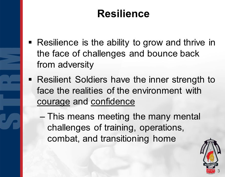 3 Resilience Resilience is the ability to grow and thrive in the face of challenges and bounce back from adversity Resilient Soldiers have the inner s
