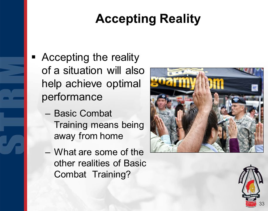 33 Accepting Reality Accepting the reality of a situation will also help achieve optimal performance –Basic Combat Training means being away from home –What are some of the other realities of Basic Combat Training?