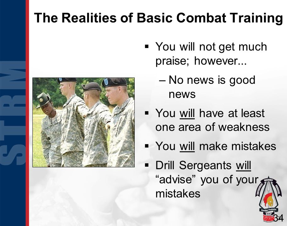 34 The Realities of Basic Combat Training You will not get much praise; however... –No news is good news You will have at least one area of weakness Y