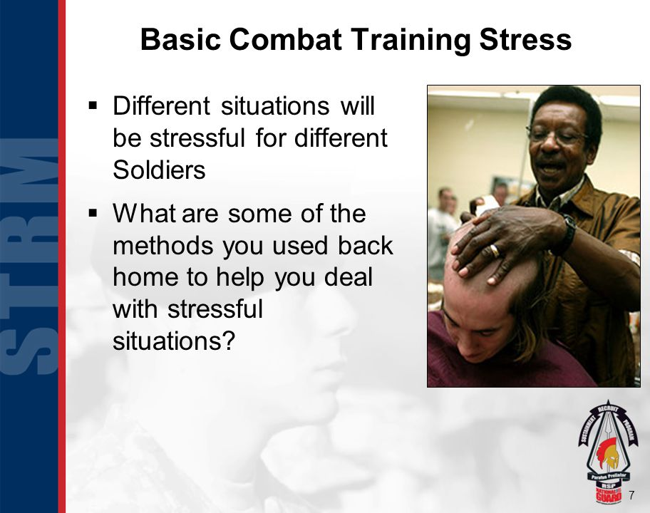 7 Basic Combat Training Stress Different situations will be stressful for different Soldiers What are some of the methods you used back home to help you deal with stressful situations.