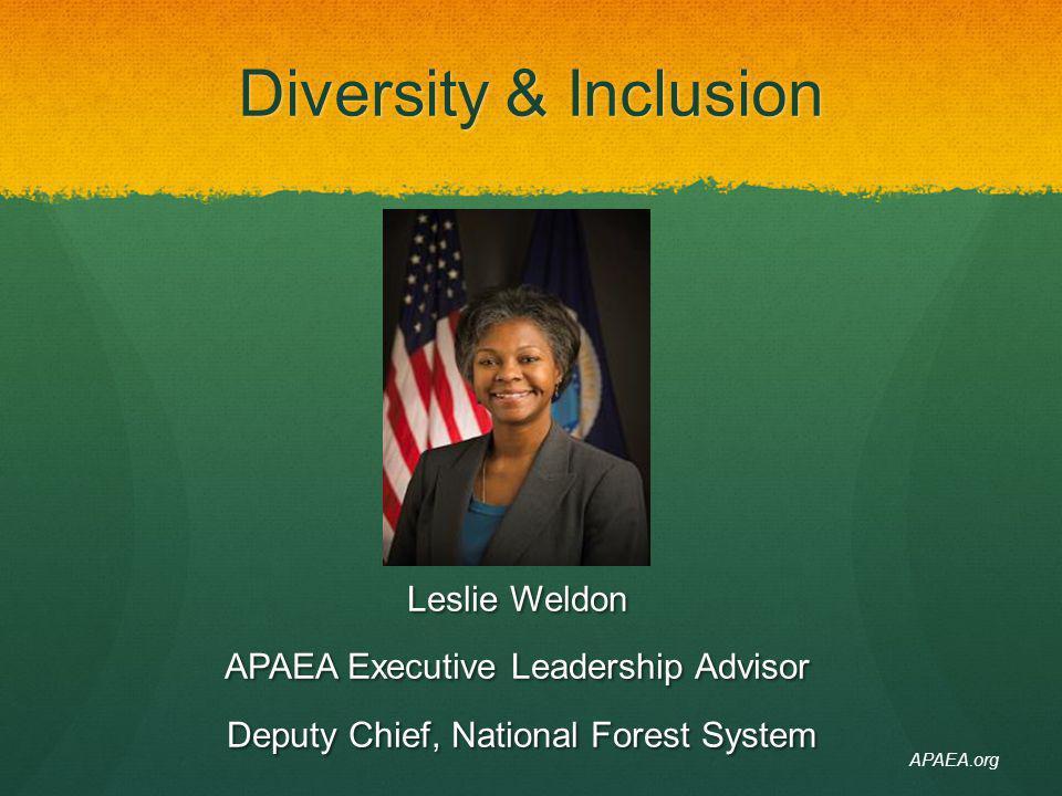 Diversity & Inclusion Leslie Weldon APAEA Executive Leadership Advisor Deputy Chief, National Forest System Deputy Chief, National Forest System APAEA
