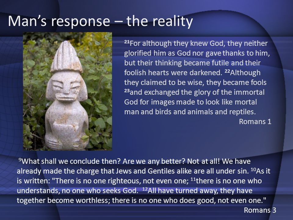 Mans response – the reality 9 What shall we conclude then? Are we any better? Not at all! We have already made the charge that Jews and Gentiles alike