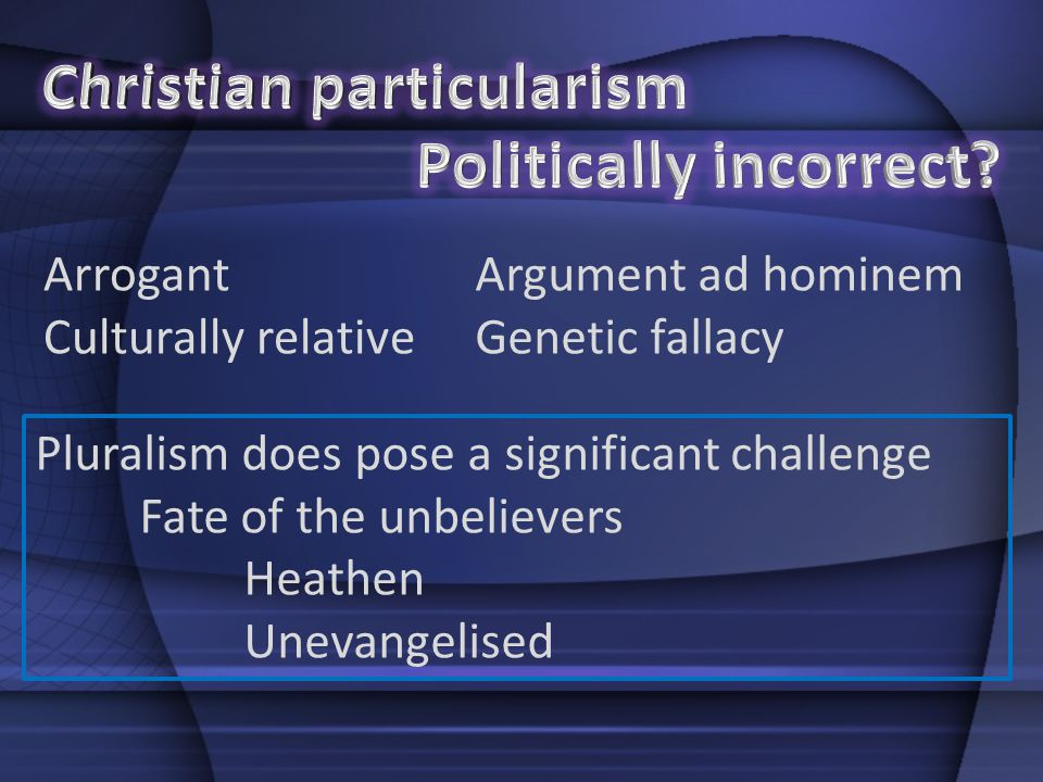 Arrogant Culturally relative Argument ad hominem Genetic fallacy Pluralism does pose a significant challenge Fate of the unbelievers Heathen Unevangel