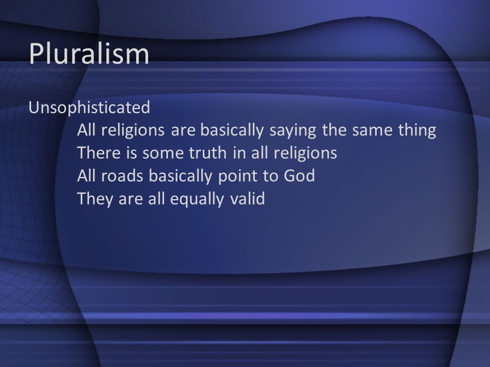Pluralism Unsophisticated All religions are basically saying the same thing There is some truth in all religions All roads basically point to God They