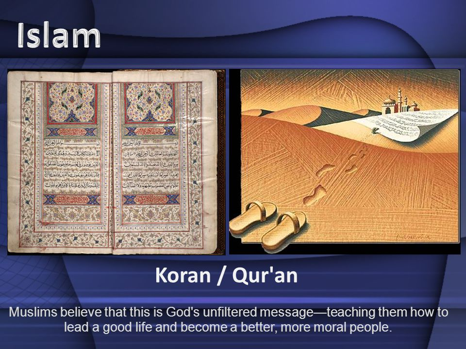 Koran / Qur an Muslims believe that this is God s unfiltered messageteaching them how to lead a good life and become a better, more moral people.