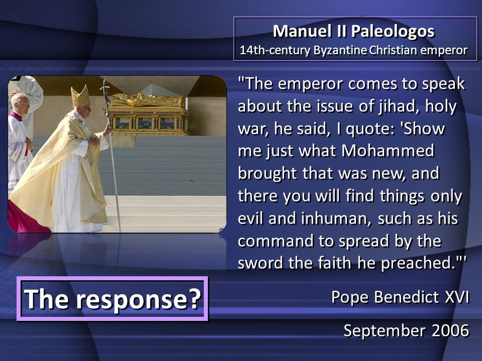 The emperor comes to speak about the issue of jihad, holy war, he said, I quote: Show me just what Mohammed brought that was new, and there you will find things only evil and inhuman, such as his command to spread by the sword the faith he preached. Pope Benedict XVI September 2006 The emperor comes to speak about the issue of jihad, holy war, he said, I quote: Show me just what Mohammed brought that was new, and there you will find things only evil and inhuman, such as his command to spread by the sword the faith he preached. Pope Benedict XVI September 2006 Manuel II Paleologos 14th-century Byzantine Christian emperor Manuel II Paleologos 14th-century Byzantine Christian emperor The response