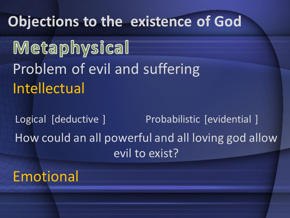 Objections to the existence of God Problem of evil and suffering Intellectual Logical [deductive ]Probabilistic [evidential ] How could an all powerful and all loving god allow evil to exist.