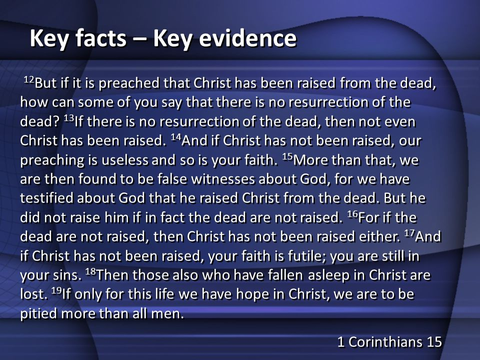 Key facts – Key evidence 12 But if it is preached that Christ has been raised from the dead, how can some of you say that there is no resurrection of the dead.